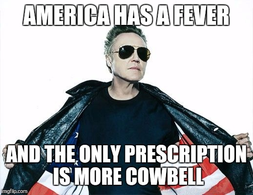 AMERICA HAS A FEVER AND THE ONLY PRESCRIPTION IS MORE COWBELL | made w/ Imgflip meme maker