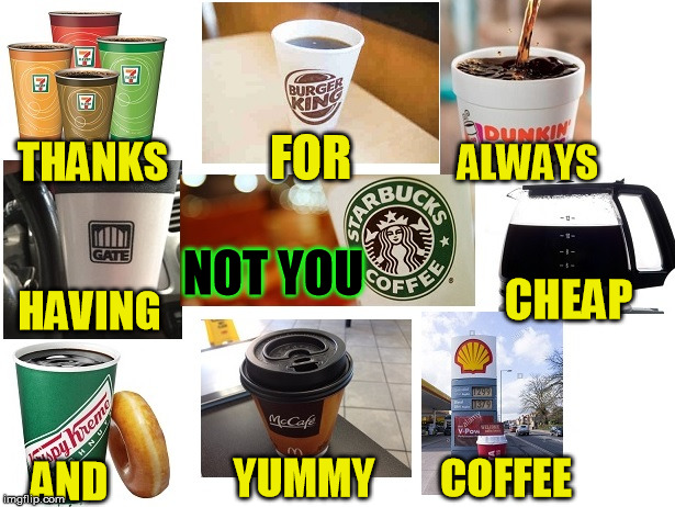 NOT YOU Starbucks | THANKS FOR ALWAYS HAVING NOT YOU CHEAP AND YUMMY COFFEE | image tagged in starbuckssucks,grosscoffee,overpricedcrap | made w/ Imgflip meme maker
