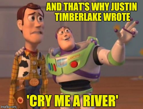 X, X Everywhere Meme | AND THAT'S WHY JUSTIN TIMBERLAKE WROTE 'CRY ME A RIVER' | image tagged in memes,x x everywhere | made w/ Imgflip meme maker