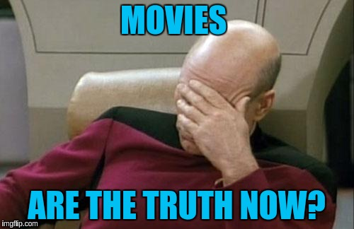 Captain Picard Facepalm Meme | MOVIES ARE THE TRUTH NOW? | image tagged in memes,captain picard facepalm | made w/ Imgflip meme maker