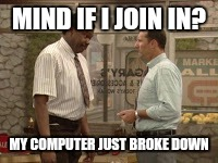 MIND IF I JOIN IN? MY COMPUTER JUST BROKE DOWN | made w/ Imgflip meme maker
