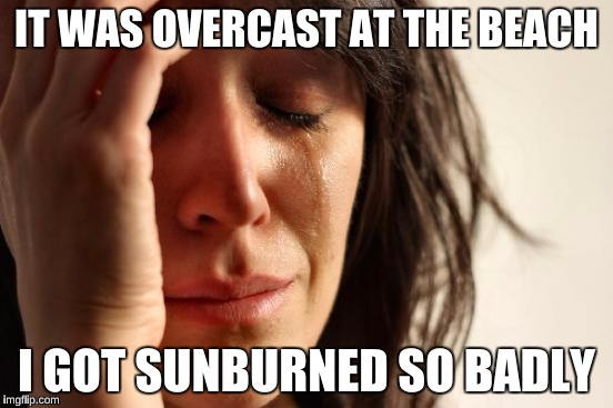 First World Problems Meme | IT WAS OVERCAST AT THE BEACH I GOT SUNBURNED SO BADLY | image tagged in memes,first world problems | made w/ Imgflip meme maker