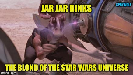 How do you shock a blond? |  SPRYWOLF; JAR JAR BINKS; THE BLOND OF THE STAR WARS UNIVERSE | image tagged in star wars,jar jar binks,star wars jar jar binks,blonde,dumb blonde,star wars meme | made w/ Imgflip meme maker