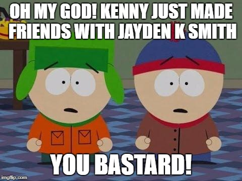 OH MY GOD! KENNY JUST MADE FRIENDS WITH JAYDEN K SMITH YOU BASTARD! | image tagged in you bastards south park | made w/ Imgflip meme maker