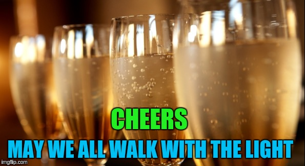 CHEERS MAY WE ALL WALK WITH THE LIGHT | made w/ Imgflip meme maker