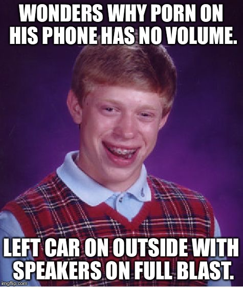 The Joy of Bluetooth | WONDERS WHY PORN ON HIS PHONE HAS NO VOLUME. LEFT CAR ON OUTSIDE WITH SPEAKERS ON FULL BLAST. | image tagged in memes,bad luck brian | made w/ Imgflip meme maker