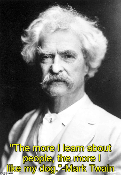 "One of my favorite quotes | ""The more I learn about people, the more I like my dog.""-Mark Twain 