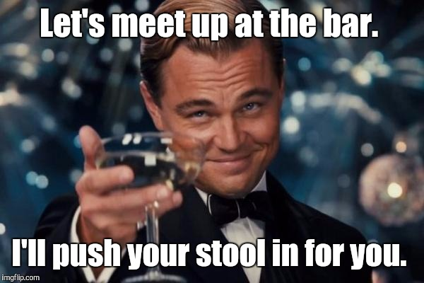 Leonardo Dicaprio Cheers Meme | Let's meet up at the bar. I'll push your stool in for you. | image tagged in memes,leonardo dicaprio cheers | made w/ Imgflip meme maker