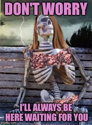 Waiting skeleton storm | DON'T WORRY I'LL ALWAYS BE HERE WAITING FOR YOU | image tagged in waiting skeleton storm | made w/ Imgflip meme maker