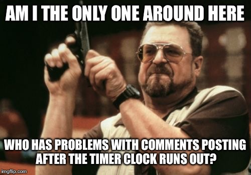Am I The Only One Around Here Meme | AM I THE ONLY ONE AROUND HERE WHO HAS PROBLEMS WITH COMMENTS POSTING AFTER THE TIMER CLOCK RUNS OUT? | image tagged in memes,am i the only one around here | made w/ Imgflip meme maker