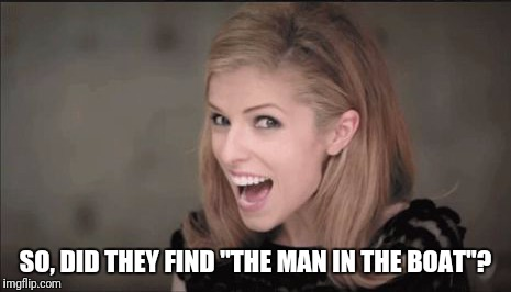 "SO, DID THEY FIND ""THE MAN IN THE BOAT""? 