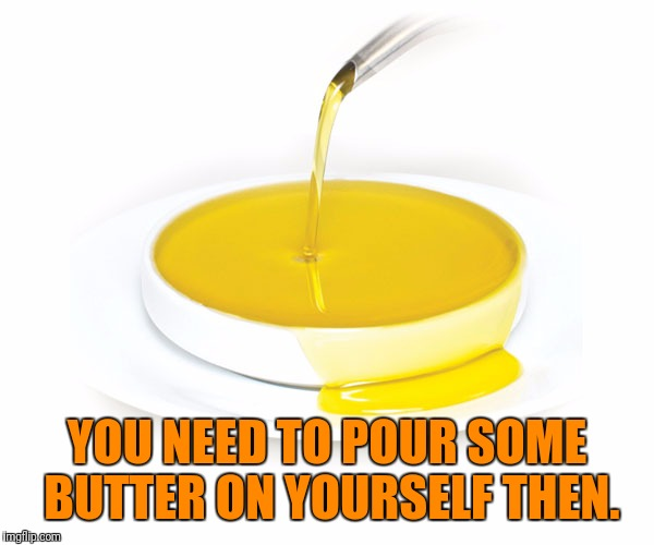 YOU NEED TO POUR SOME BUTTER ON YOURSELF THEN. | made w/ Imgflip meme maker