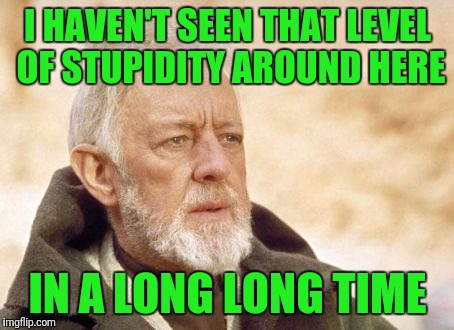 Obi Wan Kenobi Meme | I HAVEN'T SEEN THAT LEVEL OF STUPIDITY AROUND HERE IN A LONG LONG TIME | image tagged in memes,obi wan kenobi | made w/ Imgflip meme maker