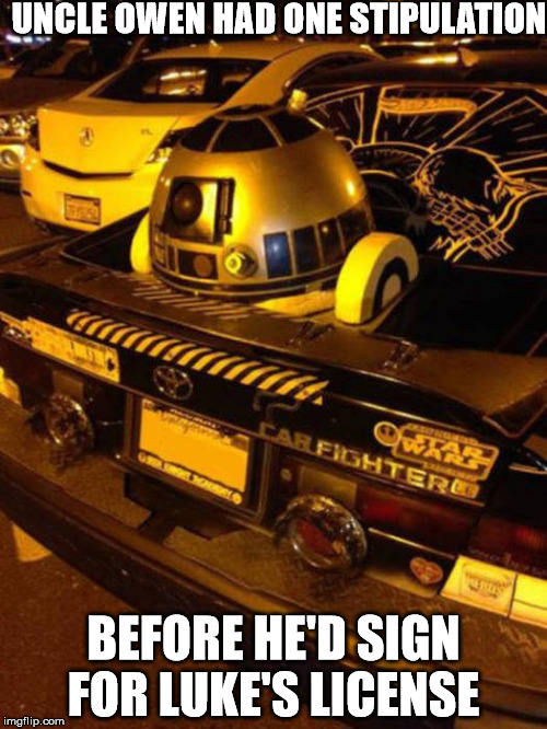 good co pilot | UNCLE OWEN HAD ONE STIPULATION BEFORE HE'D SIGN FOR LUKE'S LICENSE | image tagged in cuz cars,starwars,r2d2 | made w/ Imgflip meme maker