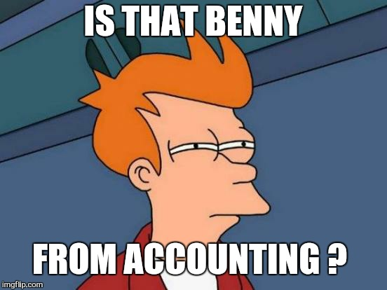 Futurama Fry Meme | IS THAT BENNY FROM ACCOUNTING ? | image tagged in memes,futurama fry | made w/ Imgflip meme maker