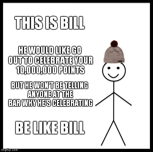 My Advice To Raydog | THIS IS BILL HE WOULD LIKE GO OUT TO CELEBRATE YOUR 10,000,000 POINTS BUT HE WON'T BE TELLING ANYONE AT THE BAR WHY HE'S CELEBRATING BE LIKE | image tagged in memes,be like bill,raydog | made w/ Imgflip meme maker