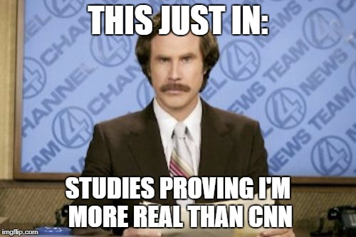Breaking news, always breaking news | THIS JUST IN: STUDIES PROVING I'M MORE REAL THAN CNN | image tagged in memes,ron burgundy,cnn,cnn fake news | made w/ Imgflip meme maker