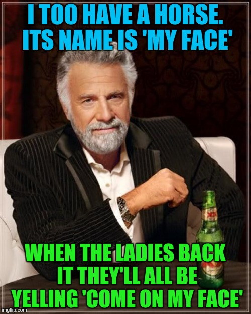The Most Interesting Man In The World Meme | I TOO HAVE A HORSE. ITS NAME IS 'MY FACE' WHEN THE LADIES BACK IT THEY'LL ALL BE YELLING 'COME ON MY FACE' | image tagged in memes,the most interesting man in the world | made w/ Imgflip meme maker