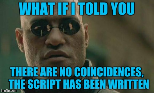 Matrix Morpheus Meme | WHAT IF I TOLD YOU THERE ARE NO COINCIDENCES,  THE SCRIPT HAS BEEN WRITTEN | image tagged in memes,matrix morpheus | made w/ Imgflip meme maker