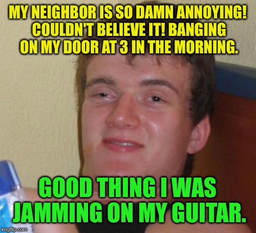 The nerve of some people  | MY NEIGHBOR IS SO DAMN ANNOYING! COULDN'T BELIEVE IT! BANGING ON MY DOOR AT 3 IN THE MORNING. GOOD THING I WAS JAMMING ON MY GUITAR. | image tagged in memes,10 guy,funny | made w/ Imgflip meme maker