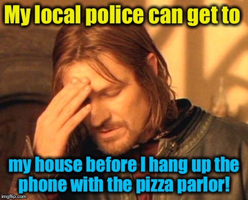 My local police can get to my house before I hang up the phone with the pizza parlor! | made w/ Imgflip meme maker