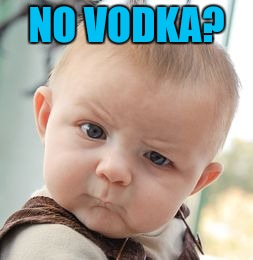 Skeptical Baby Meme | NO VODKA? | image tagged in memes,skeptical baby | made w/ Imgflip meme maker
