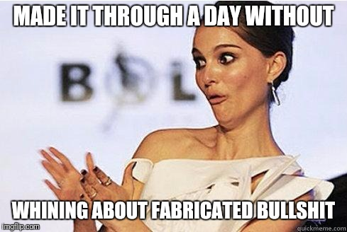 Bravo Trooper | MADE IT THROUGH A DAY WITHOUT WHINING ABOUT FABRICATED BULLSHIT | image tagged in sarcastic natalie portman,whining,bitch please,get over it,survival | made w/ Imgflip meme maker