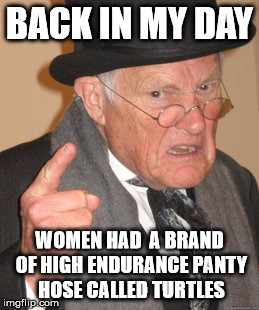 Back In My Day Meme | BACK IN MY DAY WOMEN HAD  A BRAND OF HIGH ENDURANCE PANTY HOSE CALLED TURTLES | image tagged in memes,back in my day | made w/ Imgflip meme maker
