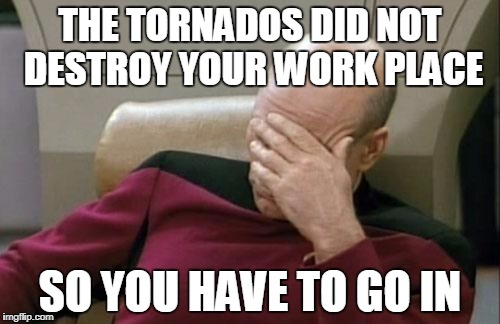 Captain Picard Facepalm Meme | THE TORNADOS DID NOT DESTROY YOUR WORK PLACE SO YOU HAVE TO GO IN | image tagged in memes,captain picard facepalm | made w/ Imgflip meme maker