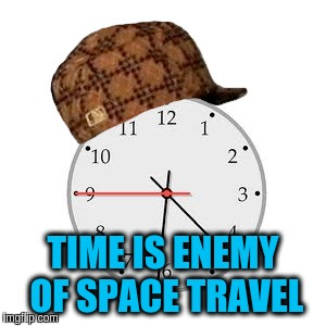 TIME IS ENEMY OF SPACE TRAVEL | made w/ Imgflip meme maker