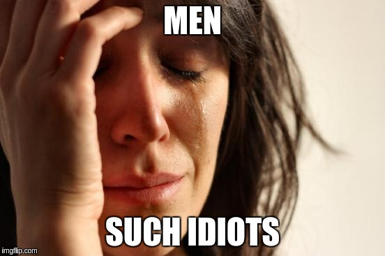 First World Problems Meme | MEN SUCH IDIOTS | image tagged in memes,first world problems | made w/ Imgflip meme maker