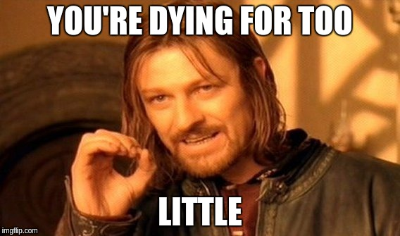 One Does Not Simply Meme | YOU'RE DYING FOR TOO LITTLE | image tagged in memes,one does not simply | made w/ Imgflip meme maker