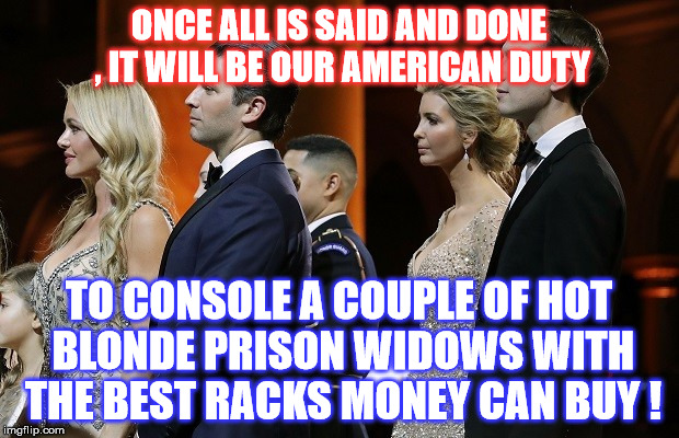 America Kneads You!  | ONCE ALL IS SAID AND DONE , IT WILL BE OUR AMERICAN DUTY TO CONSOLE A COUPLE OF HOT BLONDE PRISON WIDOWS WITH THE BEST RACKS MONEY CAN BUY ! | image tagged in jared kushner,donald trump jr | made w/ Imgflip meme maker