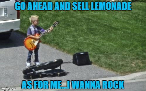Some kids just aren't made to sell lemonade!!! | GO AHEAD AND SELL LEMONADE AS FOR ME...I WANNA ROCK | image tagged in i wanna rock,memes,guitar hero,funny,panhandling,makin' money | made w/ Imgflip meme maker
