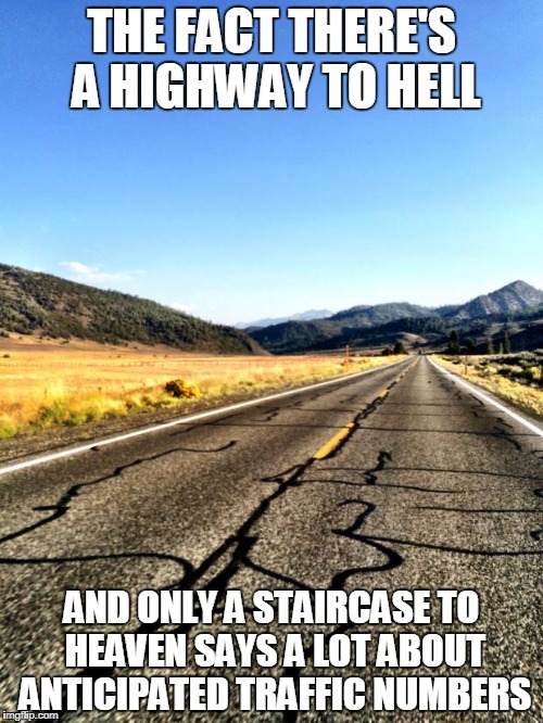 open road | THE FACT THERE'S A HIGHWAY TO HELL AND ONLY A STAIRCASE TO HEAVEN SAYS A LOT ABOUT ANTICIPATED TRAFFIC NUMBERS | image tagged in open road | made w/ Imgflip meme maker