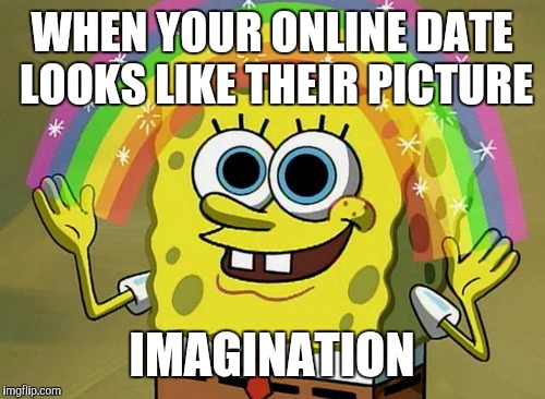 What do you call it | WHEN YOUR ONLINE DATE LOOKS LIKE THEIR PICTURE IMAGINATION | image tagged in memes,imagination spongebob | made w/ Imgflip meme maker