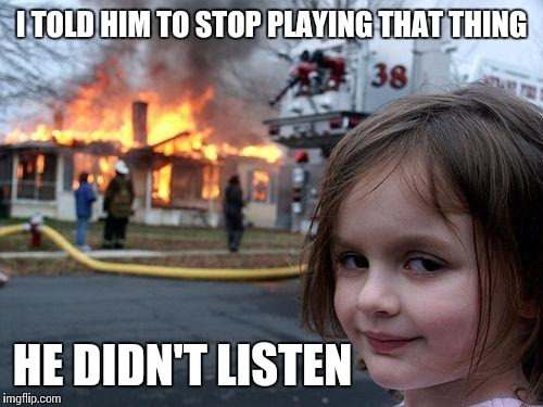 Disaster Girl Meme | I TOLD HIM TO STOP PLAYING THAT THING HE DIDN'T LISTEN | image tagged in memes,disaster girl | made w/ Imgflip meme maker