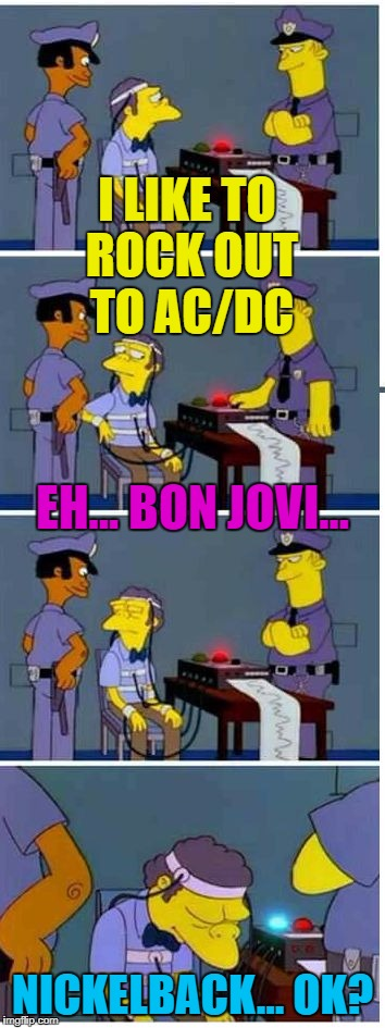 Somebody has to... :) | I LIKE TO ROCK OUT TO AC/DC NICKELBACK... OK? EH... BON JOVI... | image tagged in moe lie detector,memes,the simpsons,music,tv,moe | made w/ Imgflip meme maker