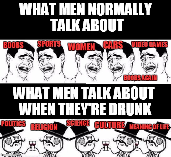 Drunk Men vs. Normal Men - What's your opinion? ^^ | WHAT MEN NORMALLY TALK ABOUT WHAT MEN TALK ABOUT WHEN THEY'RE DRUNK BOOBS SPORTS WOMEN CARS VIDEO GAMES BOOBS AGAIN POLITICS RELIGION SCIENC | image tagged in funny,memes,drunk men | made w/ Imgflip meme maker