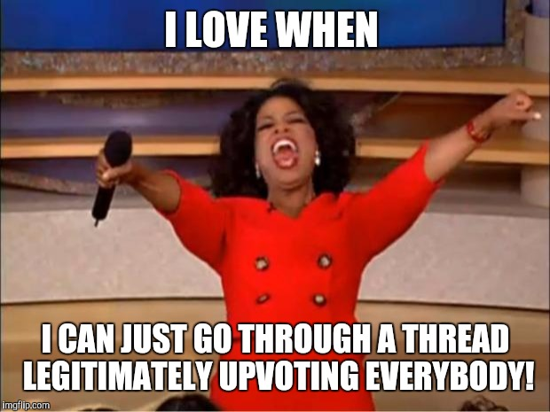Oprah You Get A Meme | I LOVE WHEN I CAN JUST GO THROUGH A THREAD LEGITIMATELY UPVOTING EVERYBODY! | image tagged in memes,oprah you get a | made w/ Imgflip meme maker