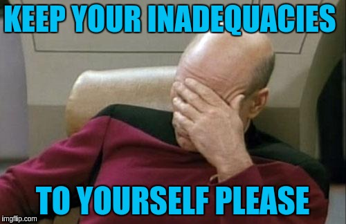 Captain Picard Facepalm Meme | KEEP YOUR INADEQUACIES TO YOURSELF PLEASE | image tagged in memes,captain picard facepalm | made w/ Imgflip meme maker