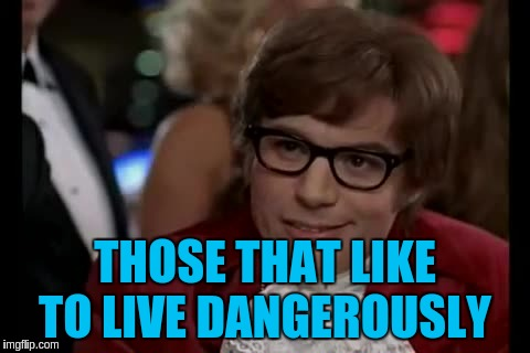 THOSE THAT LIKE TO LIVE DANGEROUSLY | made w/ Imgflip meme maker