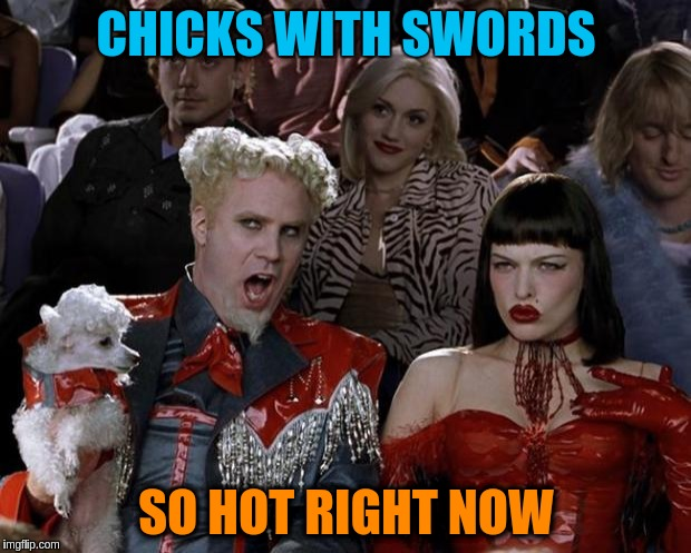 Mugatu So Hot Right Now Meme | CHICKS WITH SWORDS SO HOT RIGHT NOW | image tagged in memes,mugatu so hot right now | made w/ Imgflip meme maker