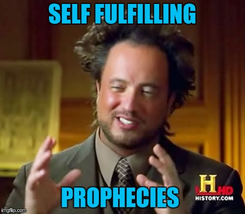 Ancient Aliens Meme | SELF FULFILLING PROPHECIES | image tagged in memes,ancient aliens | made w/ Imgflip meme maker