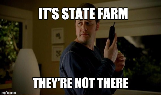 IT'S STATE FARM THEY'RE NOT THERE | made w/ Imgflip meme maker