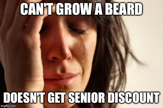 First World Problems Meme | CAN'T GROW A BEARD DOESN'T GET SENIOR DISCOUNT | image tagged in memes,first world problems | made w/ Imgflip meme maker
