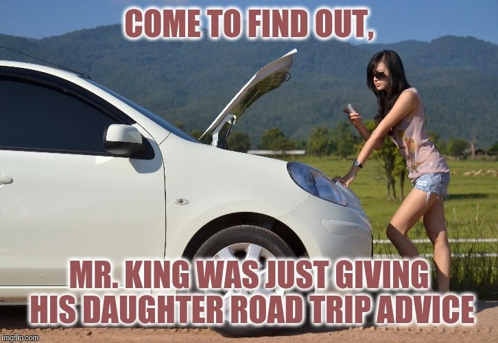 COME TO FIND OUT, MR. KING WAS JUST GIVING HIS DAUGHTER ROAD TRIP ADVICE | made w/ Imgflip meme maker
