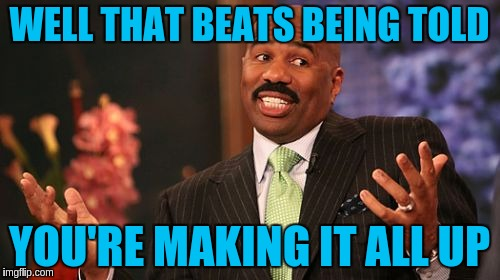 Steve Harvey Meme | WELL THAT BEATS BEING TOLD YOU'RE MAKING IT ALL UP | image tagged in memes,steve harvey | made w/ Imgflip meme maker