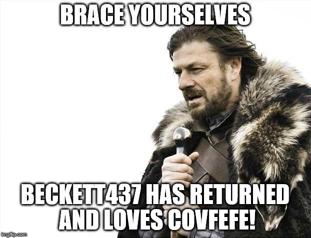 Brace Yourselves X is Coming Meme | BRACE YOURSELVES BECKETT437 HAS RETURNED AND LOVES COVFEFE! | image tagged in memes,brace yourselves x is coming | made w/ Imgflip meme maker