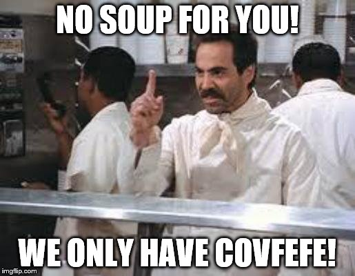 No soup | NO SOUP FOR YOU! WE ONLY HAVE COVFEFE! | image tagged in no soup | made w/ Imgflip meme maker